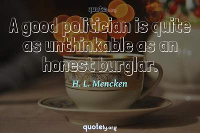 Photo Quote of A good politician is quite as unthinkable as an honest burglar.