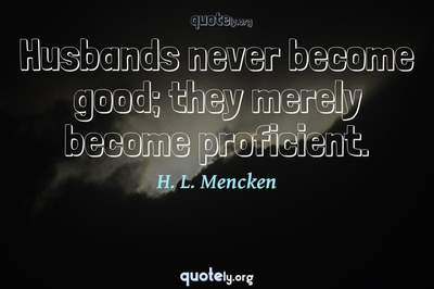 Photo Quote of Husbands never become good; they merely become proficient.