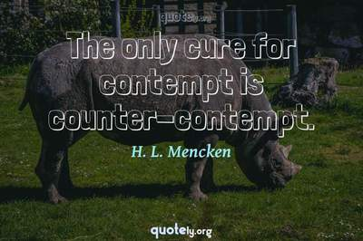 Photo Quote of The only cure for contempt is counter-contempt.