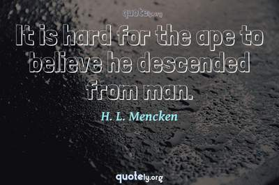 Photo Quote of It is hard for the ape to believe he descended from man.