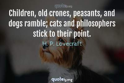 Photo Quote of Children, old crones, peasants, and dogs ramble; cats and philosophers stick to their point.