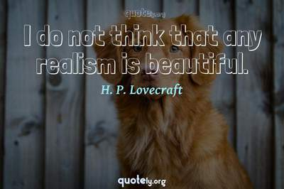 Photo Quote of I do not think that any realism is beautiful.