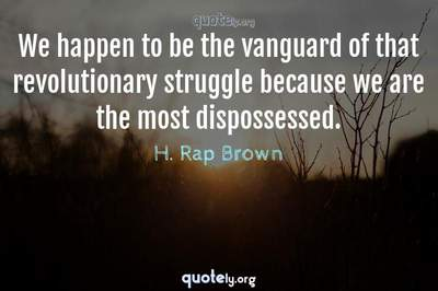 Photo Quote of We happen to be the vanguard of that revolutionary struggle because we are the most dispossessed.