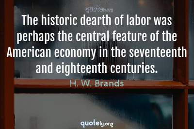Photo Quote of The historic dearth of labor was perhaps the central feature of the American economy in the seventeenth and eighteenth centuries.