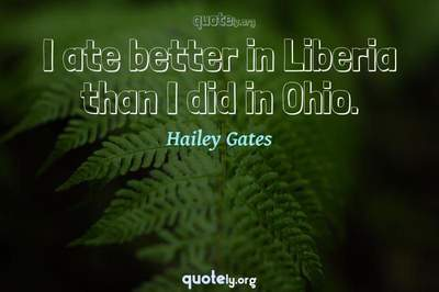 Photo Quote of I ate better in Liberia than I did in Ohio.