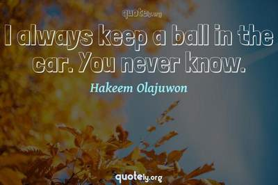 Photo Quote of I always keep a ball in the car. You never know.