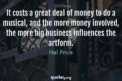 Photo Quote of It costs a great deal of money to do a musical, and the more money involved, the more big business influences the artform.