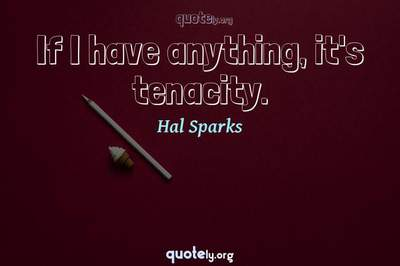 Photo Quote of If I have anything, it's tenacity.