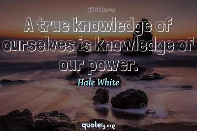 Photo Quote of A true knowledge of ourselves is knowledge of our power.