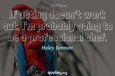 Photo Quote of If acting doesn't work out, I'm probably going to be a professional chef.