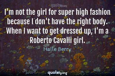 Photo Quote of I'm not the girl for super high fashion because I don't have the right body. When I want to get dressed up, I'm a Roberto Cavalli girl.