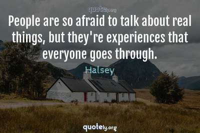 Photo Quote of People are so afraid to talk about real things, but they're experiences that everyone goes through.