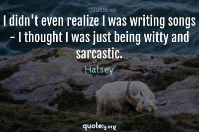 Photo Quote of I didn't even realize I was writing songs - I thought I was just being witty and sarcastic.