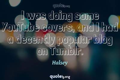 Photo Quote of I was doing some YouTube covers, and I had a decently popular blog on Tumblr.