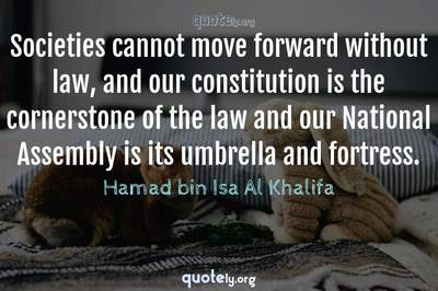 Photo Quote of Societies cannot move forward without law, and our constitution is the cornerstone of the law and our National Assembly is its umbrella and fortress.