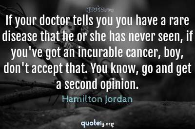Photo Quote of If your doctor tells you you have a rare disease that he or she has never seen, if you've got an incurable cancer, boy, don't accept that. You know, go and get a second opinion.