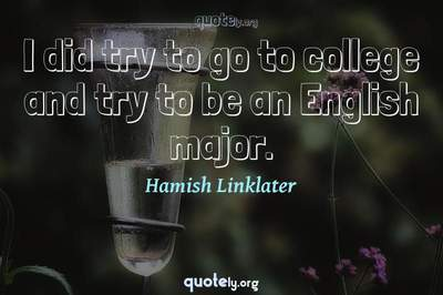 Photo Quote of I did try to go to college and try to be an English major.