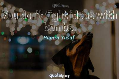 Photo Quote of You don't fight ideas with bombs.