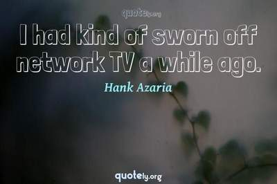 Photo Quote of I had kind of sworn off network TV a while ago.