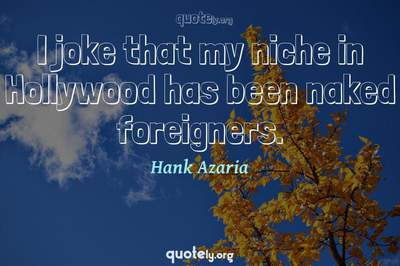 Photo Quote of I joke that my niche in Hollywood has been naked foreigners.