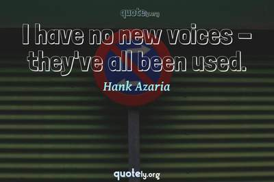 Photo Quote of I have no new voices - they've all been used.