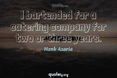Photo Quote of I bartended for a catering company for two or three years.