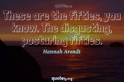 Photo Quote of These are the fifties, you know. The disgusting, posturing fifties.