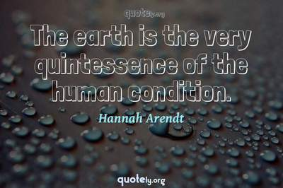 Photo Quote of The earth is the very quintessence of the human condition.
