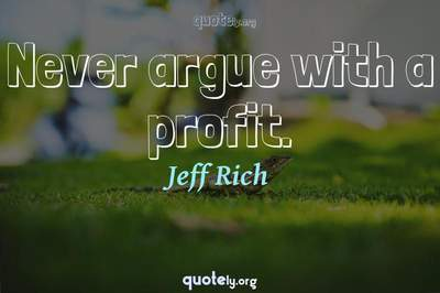 Photo Quote of Never argue with a profit.