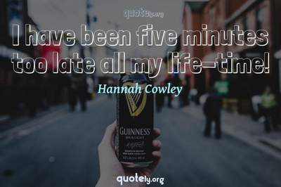Photo Quote of I have been five minutes too late all my life-time!