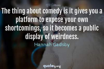 Photo Quote of The thing about comedy is it gives you a platform to expose your own shortcomings, so it becomes a public display of weirdness.