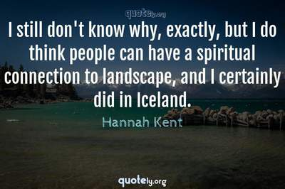 Photo Quote of I still don't know why, exactly, but I do think people can have a spiritual connection to landscape, and I certainly did in Iceland.