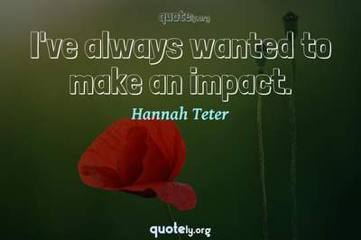 Photo Quote of I've always wanted to make an impact.