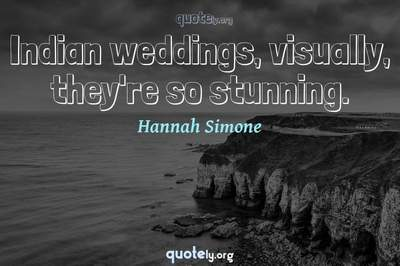 Photo Quote of Indian weddings, visually, they're so stunning.