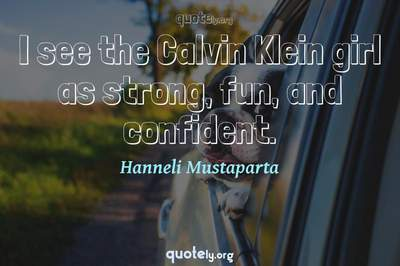 Photo Quote of I see the Calvin Klein girl as strong, fun, and confident.