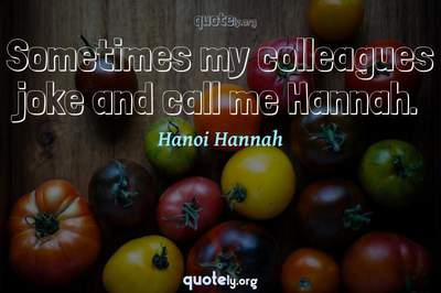Photo Quote of Sometimes my colleagues joke and call me Hannah.