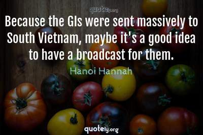 Photo Quote of Because the GIs were sent massively to South Vietnam, maybe it's a good idea to have a broadcast for them.