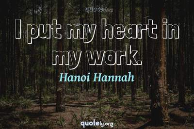 Photo Quote of I put my heart in my work.