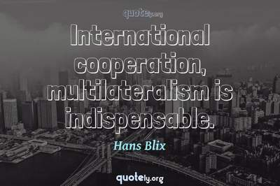Photo Quote of International cooperation, multilateralism is indispensable.