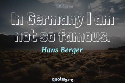 Photo Quote of In Germany I am not so famous.