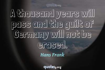Photo Quote of A thousand years will pass and the guilt of Germany will not be erased.