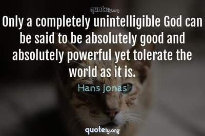 Photo Quote of Only a completely unintelligible God can be said to be absolutely good and absolutely powerful yet tolerate the world as it is.