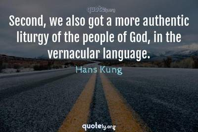 Photo Quote of Second, we also got a more authentic liturgy of the people of God, in the vernacular language.