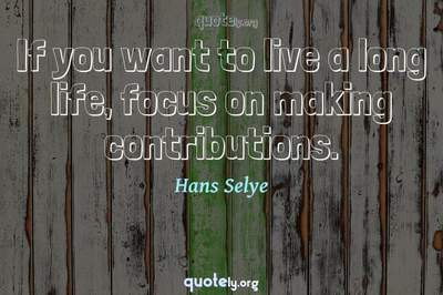 Photo Quote of If you want to live a long life, focus on making contributions.