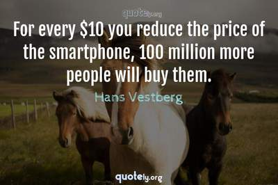 Photo Quote of For every $10 you reduce the price of the smartphone, 100 million more people will buy them.