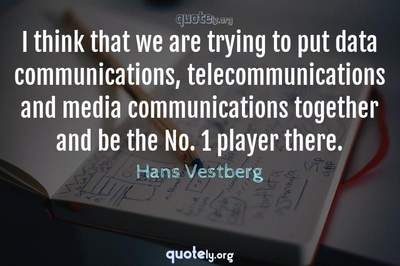 Photo Quote of I think that we are trying to put data communications, telecommunications and media communications together and be the No. 1 player there.
