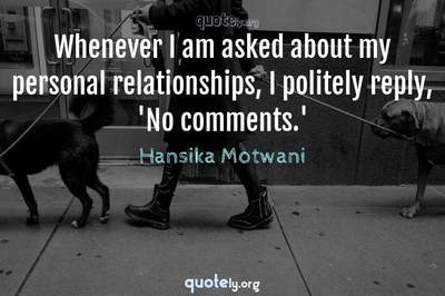 Photo Quote of Whenever I am asked about my personal relationships, I politely reply, 'No comments.'