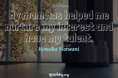 Photo Quote of My mom has helped me nurture my interest and hone my talent.