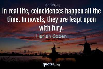 Photo Quote of In real life, coincidences happen all the time. In novels, they are leapt upon with fury.