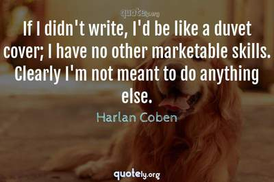 Photo Quote of If I didn't write, I'd be like a duvet cover; I have no other marketable skills. Clearly I'm not meant to do anything else.